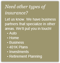 Need other types of insurance? Let us know. We have business partners that specialize in other areas.  We'll put you in touch! Auto, Home, Business, 401k Plans, Investments, Retirement Planning